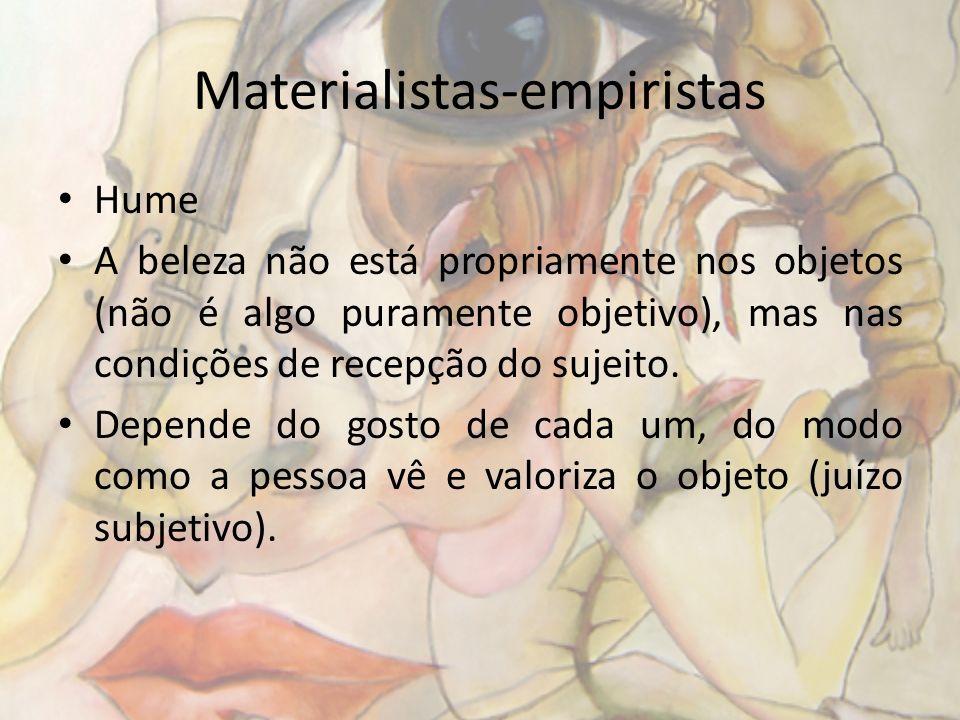 Materialistas-empiristas Hume A beleza não está propriamente nos objetos (não é algo puramente objetivo), mas nas condições de recepção do sujeito. De