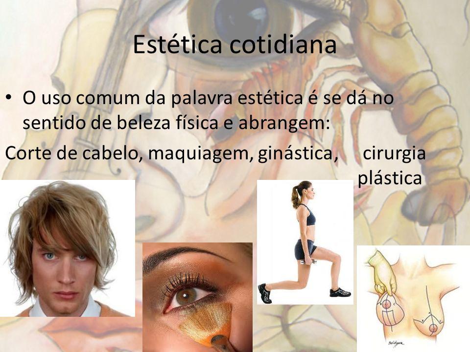 Estética cotidiana O uso comum da palavra estética é se dá no sentido de beleza física e abrangem: Corte de cabelo, maquiagem, ginástica, cirurgia plá
