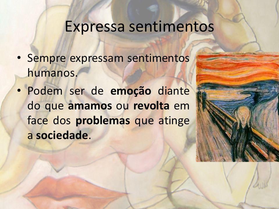 Expressa sentimentos Sempre expressam sentimentos humanos. Podem ser de emoção diante do que amamos ou revolta em face dos problemas que atinge a soci