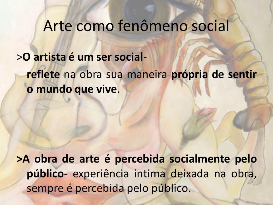 Arte como fenômeno social >O artista é um ser social- reflete na obra sua maneira própria de sentir o mundo que vive. >A obra de arte é percebida soci