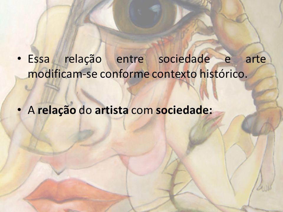 Essa relação entre sociedade e arte modificam-se conforme contexto histórico. A relação do artista com sociedade: