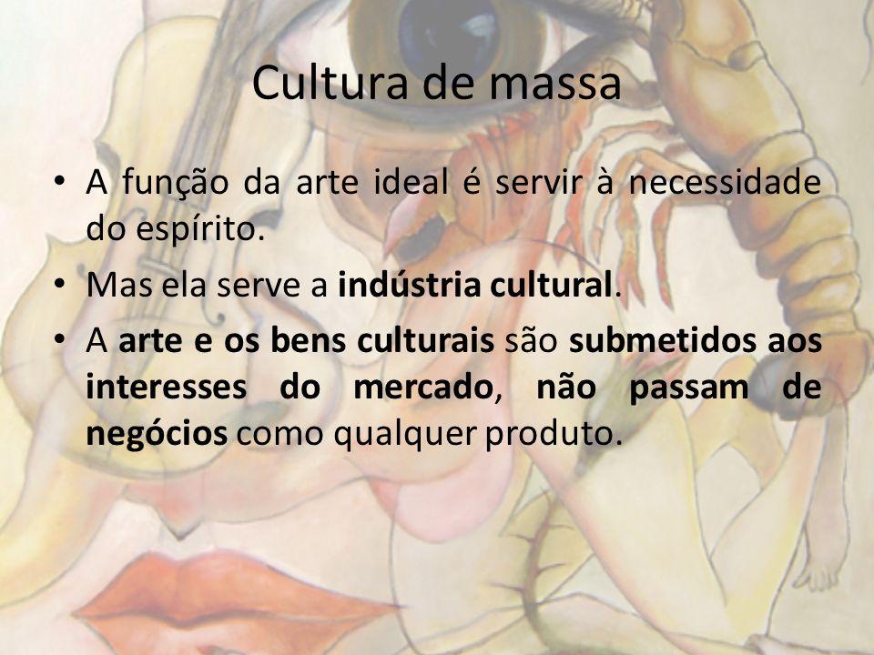 Cultura de massa A função da arte ideal é servir à necessidade do espírito. Mas ela serve a indústria cultural. A arte e os bens culturais são submeti