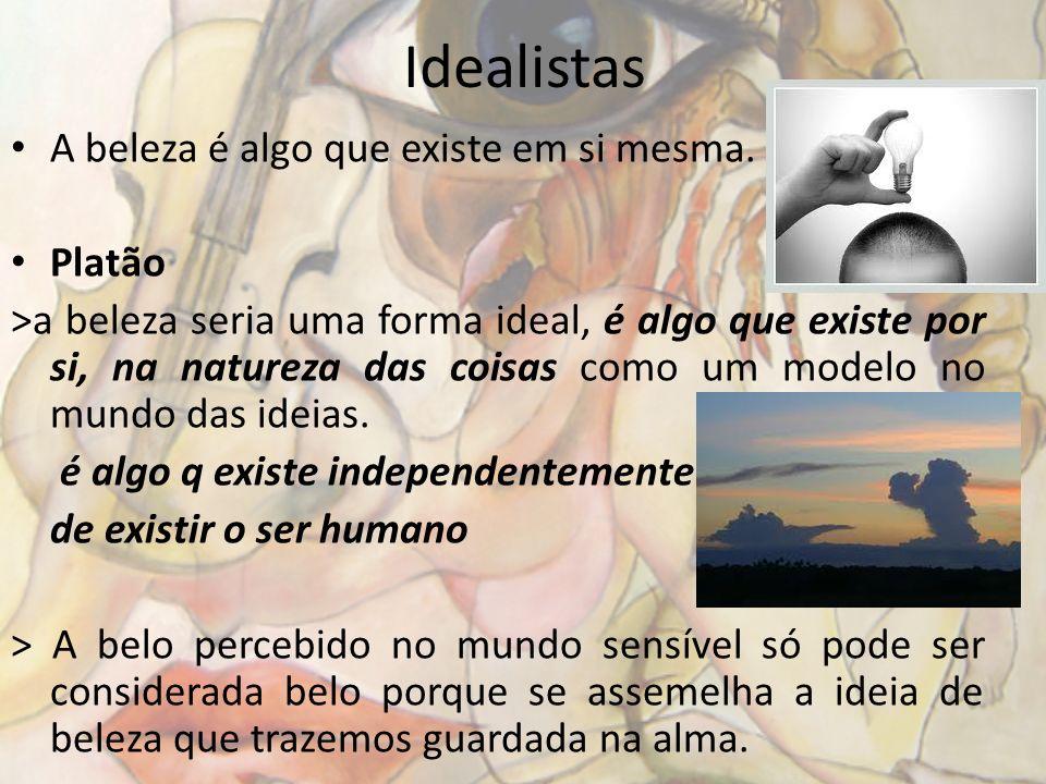 Idealistas A beleza é algo que existe em si mesma. Platão >a beleza seria uma forma ideal, é algo que existe por si, na natureza das coisas como um mo