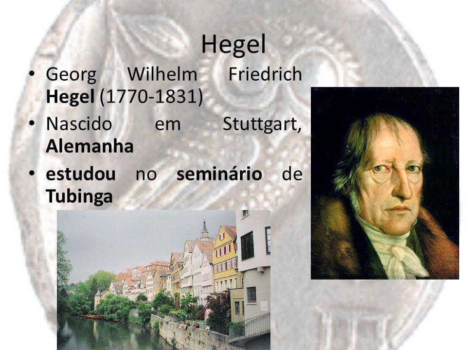 Hegel Georg Wilhelm Friedrich Hegel (1770-1831) Nascido em Stuttgart, Alemanha estudou no seminário de Tubinga
