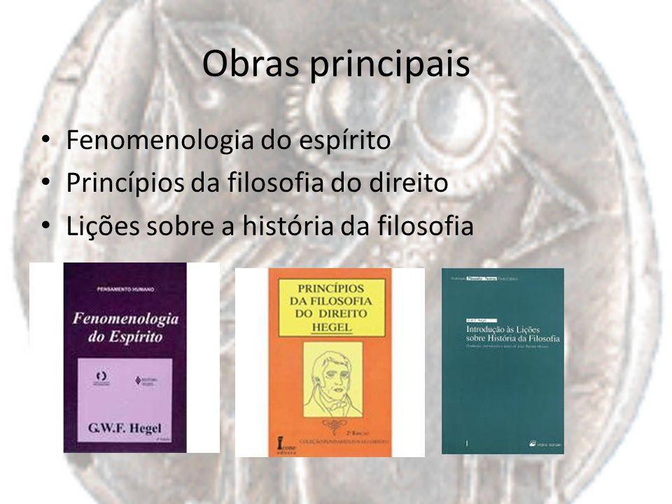 Obras principais Fenomenologia do espírito Princípios da filosofia do direito Lições sobre a história da filosofia