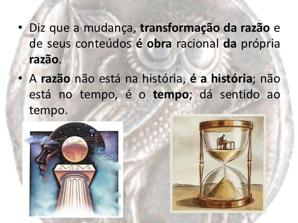 Diz que a mudança, transformação da razão e de seus conteúdos é obra racional da própria razão. A razão não está na história, é a história; não está n
