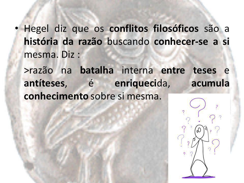 Hegel diz que os conflitos filosóficos são a história da razão buscando conhecer-se a si mesma. Diz : >razão na batalha interna entre teses e antítese