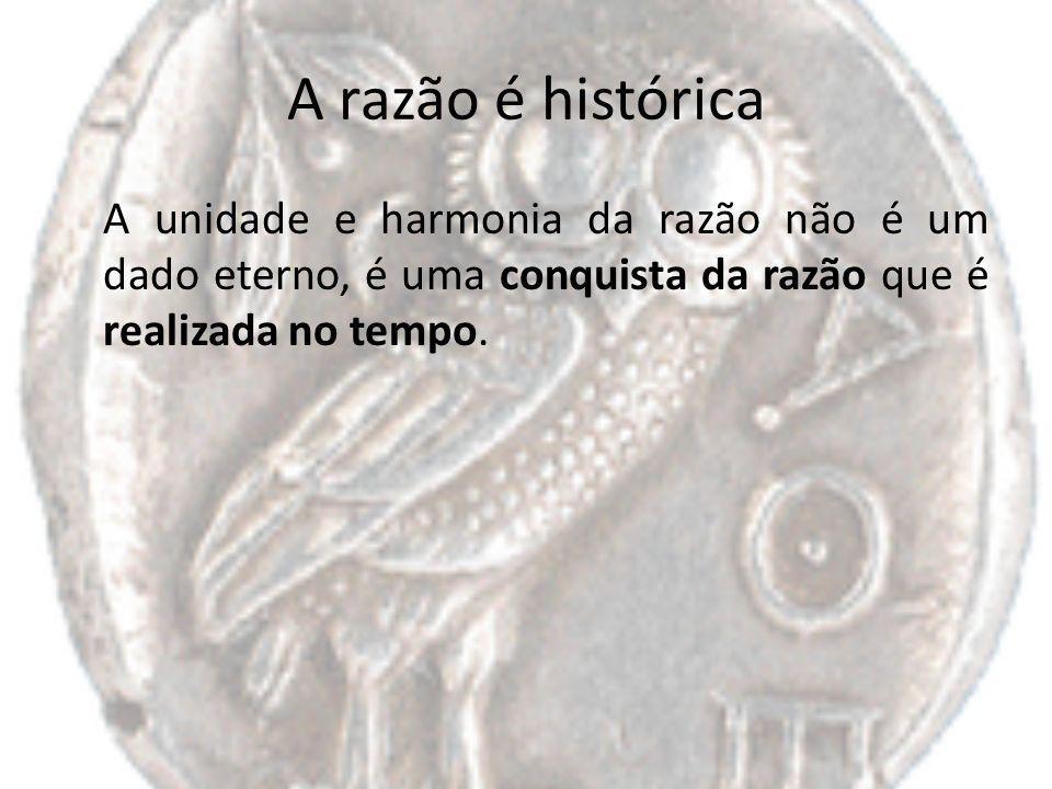 A razão é histórica A unidade e harmonia da razão não é um dado eterno, é uma conquista da razão que é realizada no tempo.