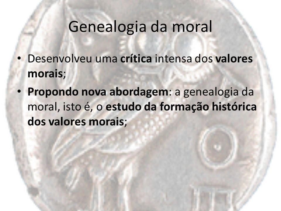 Genealogia da moral Desenvolveu uma crítica intensa dos valores morais; Propondo nova abordagem: a genealogia da moral, isto é, o estudo da formação h