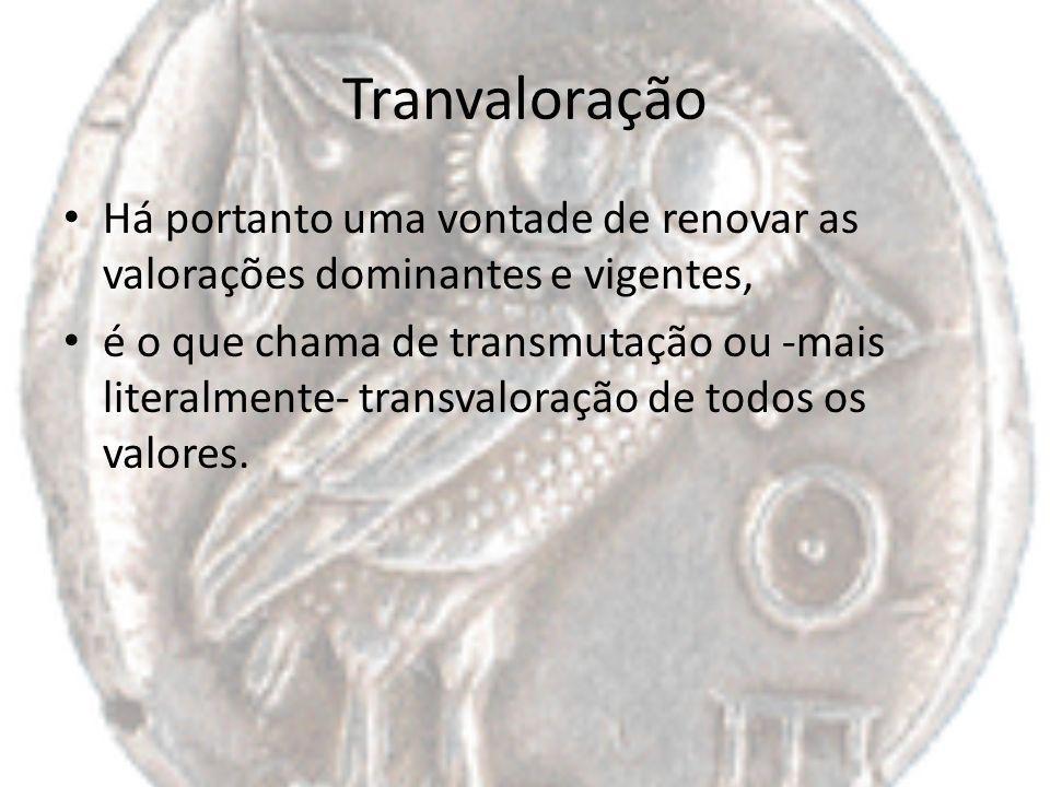 Tranvaloração Há portanto uma vontade de renovar as valorações dominantes e vigentes, é o que chama de transmutação ou -mais literalmente- transvalora