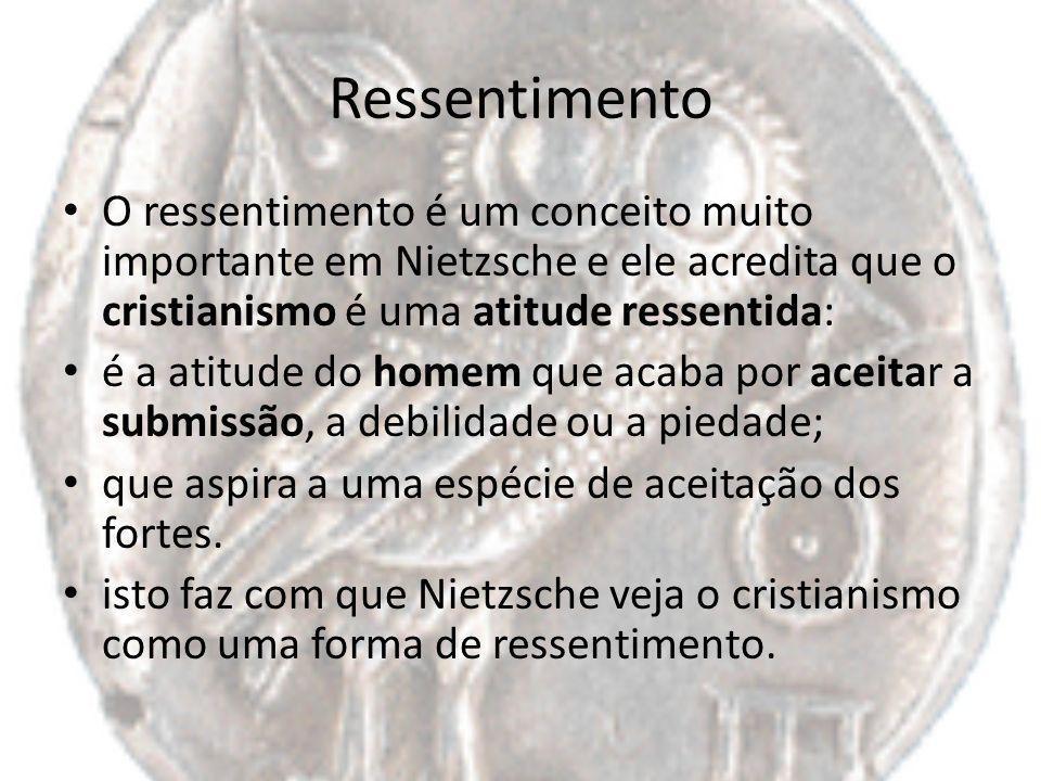 Ressentimento O ressentimento é um conceito muito importante em Nietzsche e ele acredita que o cristianismo é uma atitude ressentida: é a atitude do h