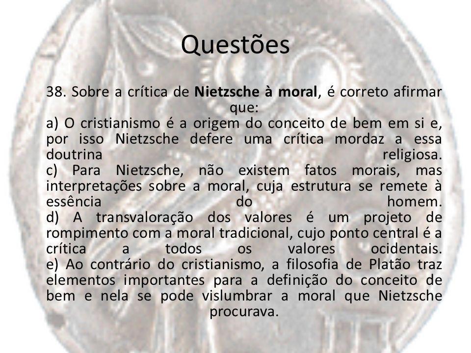 Questões 38. Sobre a crítica de Nietzsche à moral, é correto afirmar que: a) O cristianismo é a origem do conceito de bem em si e, por isso Nietzsche