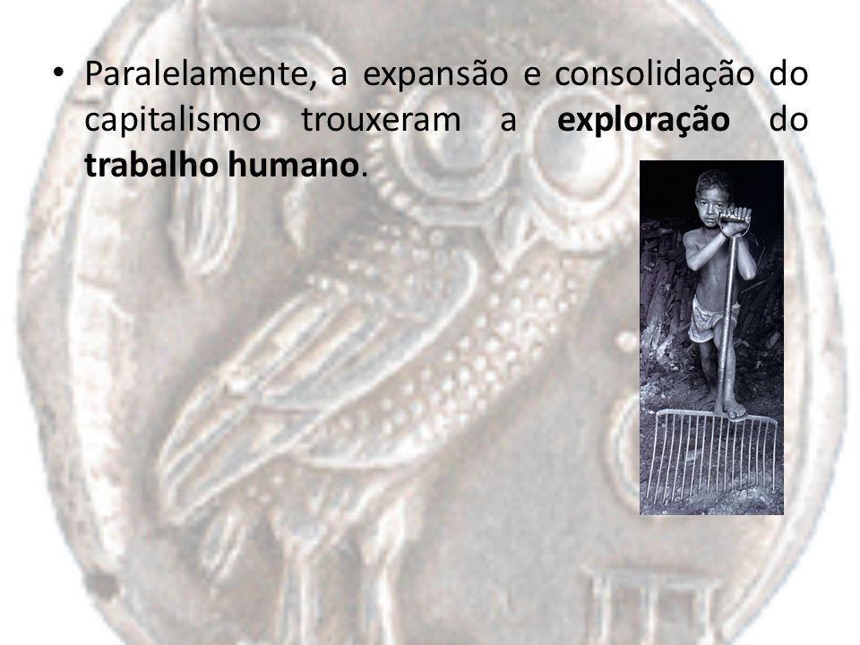 Paralelamente, a expansão e consolidação do capitalismo trouxeram a exploração do trabalho humano.