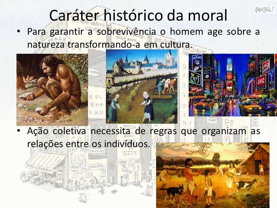 Caráter histórico da moral Para garantir a sobrevivência o homem age sobre a natureza transformando-a em cultura. Ação coletiva necessita de regras qu