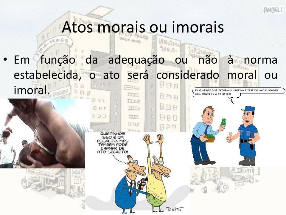 Atos morais ou imorais Em função da adequação ou não à norma estabelecida, o ato será considerado moral ou imoral.