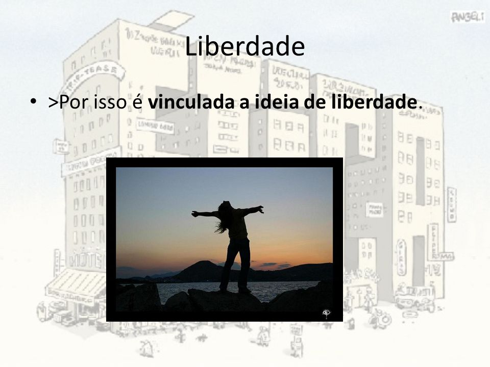 Liberdade >Por isso é vinculada a ideia de liberdade.
