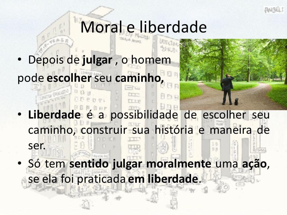Moral e liberdade Depois de julgar, o homem pode escolher seu caminho, Liberdade é a possibilidade de escolher seu caminho, construir sua história e m