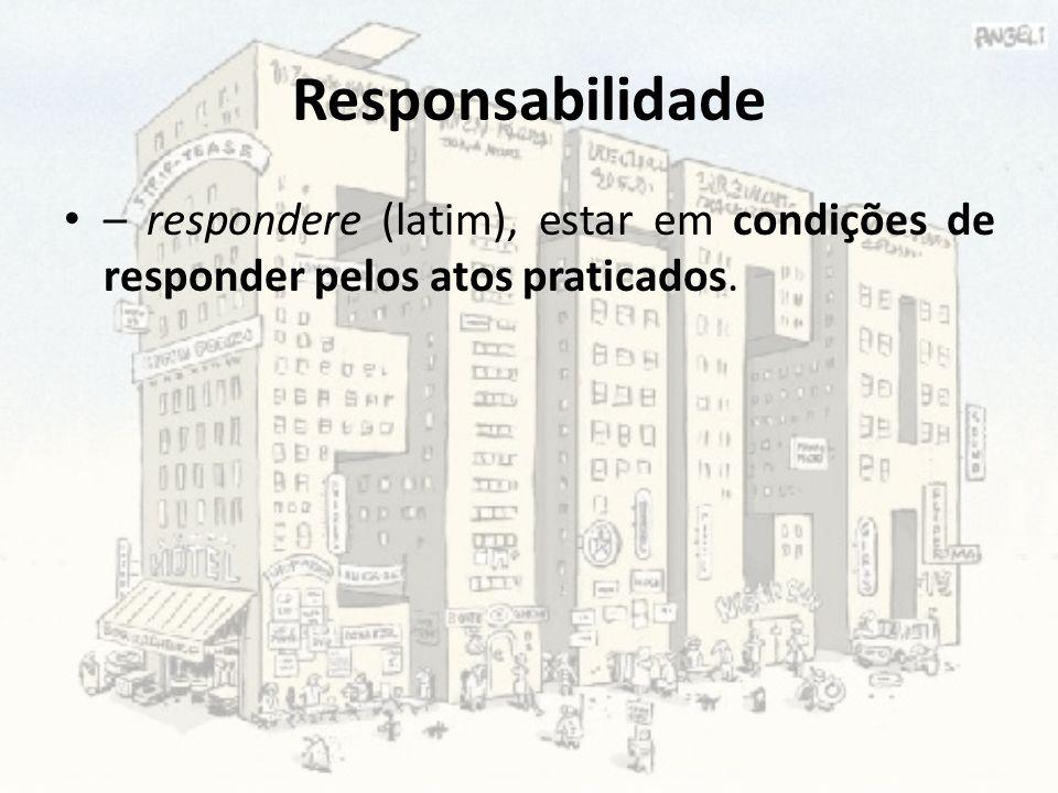 Responsabilidade – respondere (latim), estar em condições de responder pelos atos praticados.
