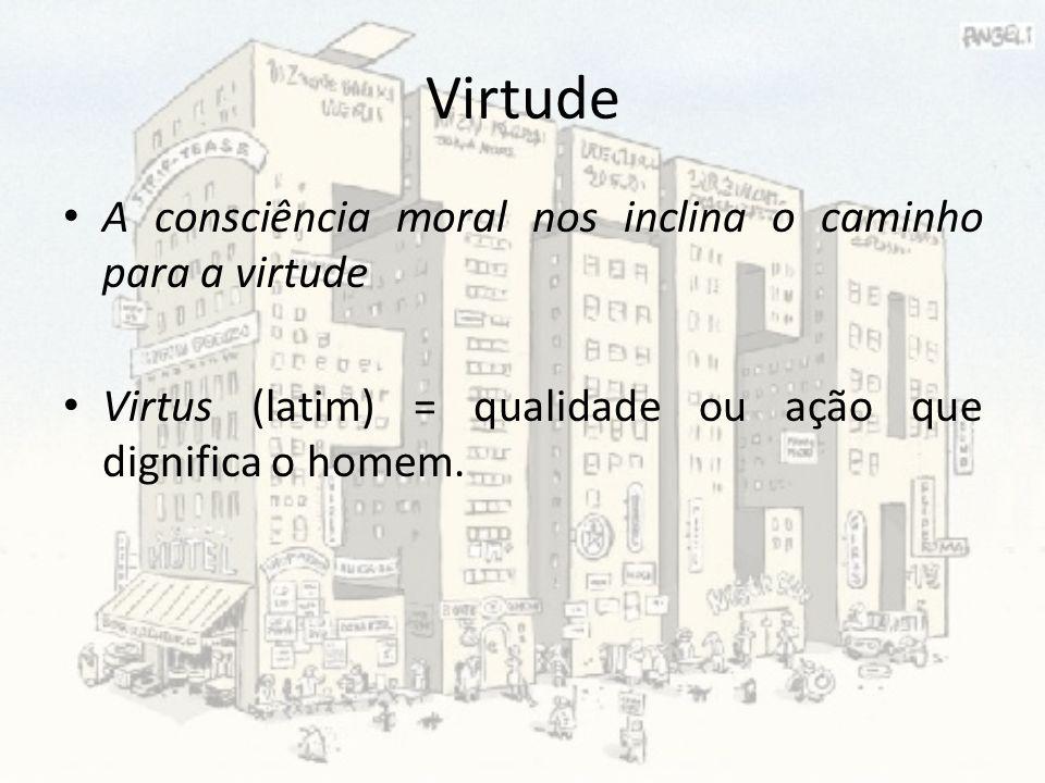 Virtude A consciência moral nos inclina o caminho para a virtude Virtus (latim) = qualidade ou ação que dignifica o homem.