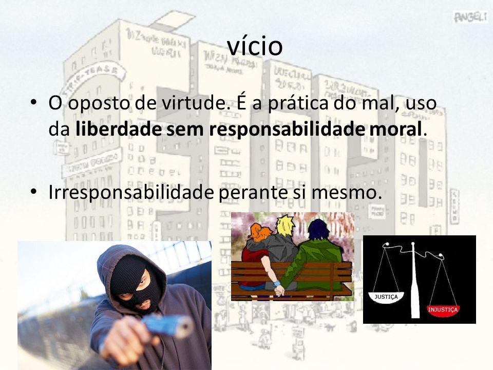 vício O oposto de virtude. É a prática do mal, uso da liberdade sem responsabilidade moral. Irresponsabilidade perante si mesmo.