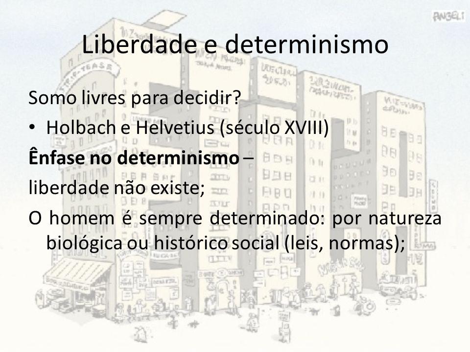 Liberdade e determinismo Somo livres para decidir? Holbach e Helvetius (século XVIII) Ênfase no determinismo – liberdade não existe; O homem é sempre