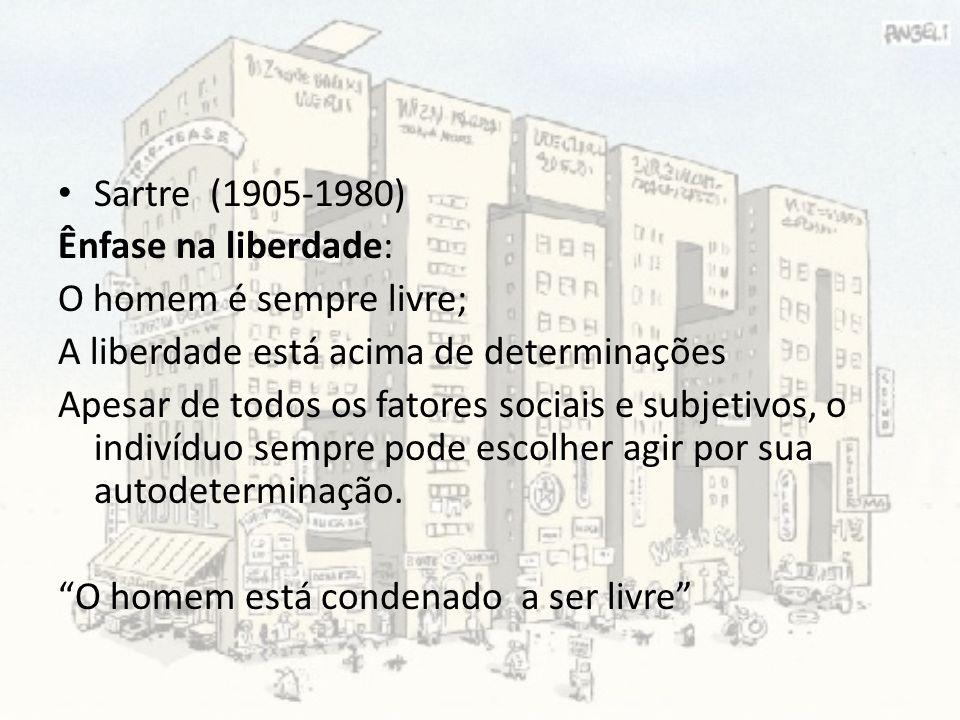 Sartre (1905-1980) Ênfase na liberdade: O homem é sempre livre; A liberdade está acima de determinações Apesar de todos os fatores sociais e subjetivo
