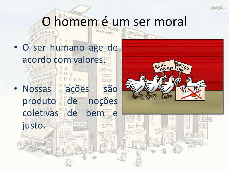 O homem é um ser moral O ser humano age de acordo com valores. Nossas ações são produto de noções coletivas de bem e justo.