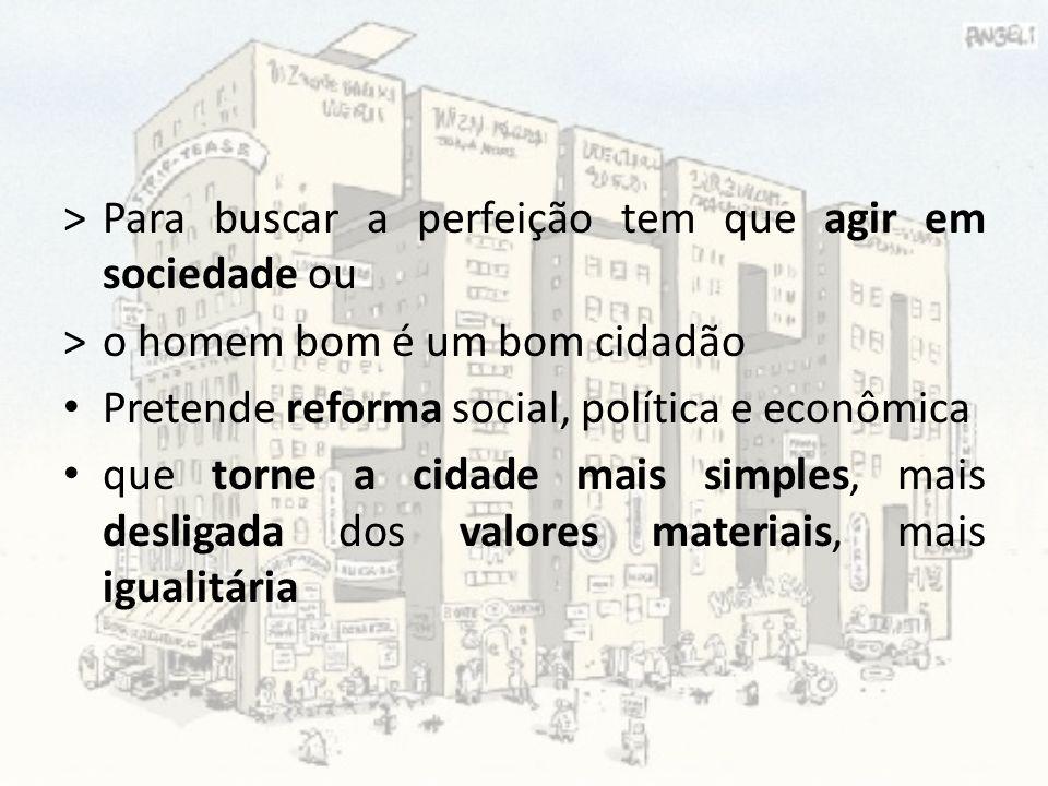 >Para buscar a perfeição tem que agir em sociedade ou >o homem bom é um bom cidadão Pretende reforma social, política e econômica que torne a cidade m