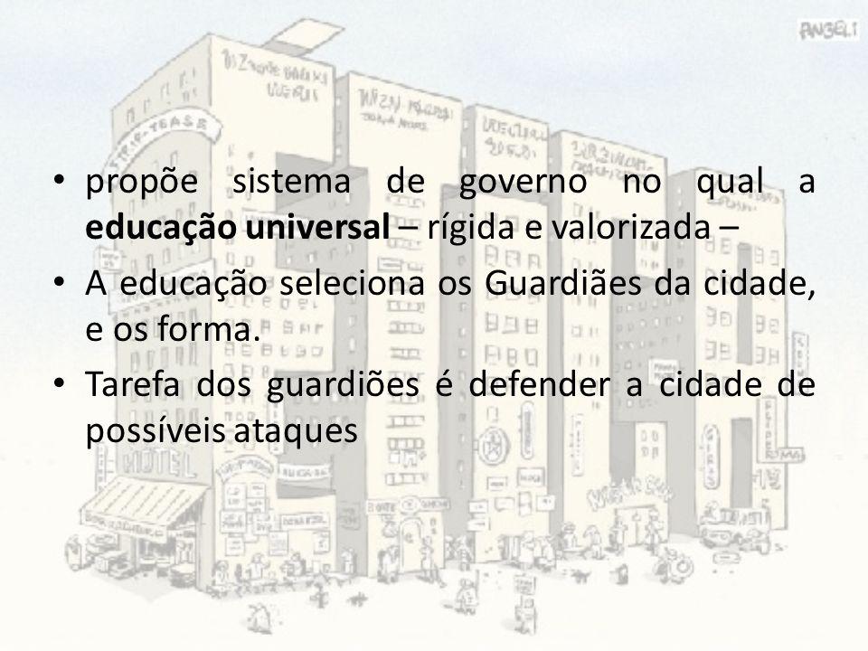 propõe sistema de governo no qual a educação universal – rígida e valorizada – A educação seleciona os Guardiães da cidade, e os forma. Tarefa dos gua