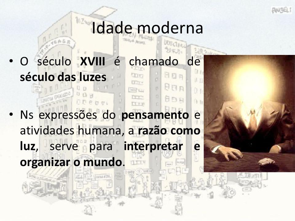 Idade moderna O século XVIII é chamado de século das luzes Ns expressões do pensamento e atividades humana, a razão como luz, serve para interpretar e