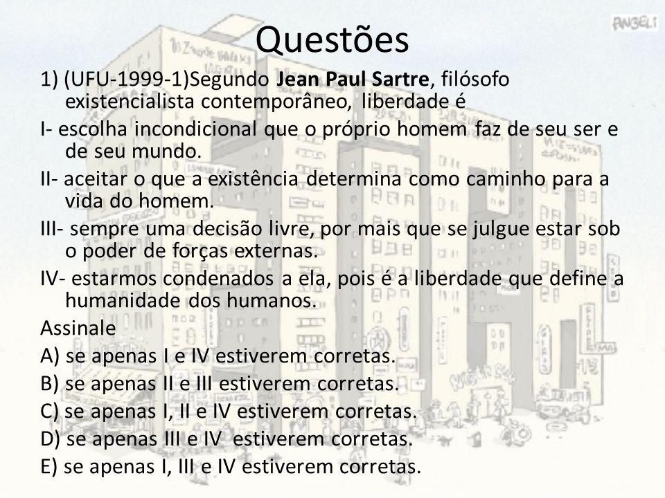 Questões 1) (UFU-1999-1)Segundo Jean Paul Sartre, filósofo existencialista contemporâneo, liberdade é I- escolha incondicional que o próprio homem faz