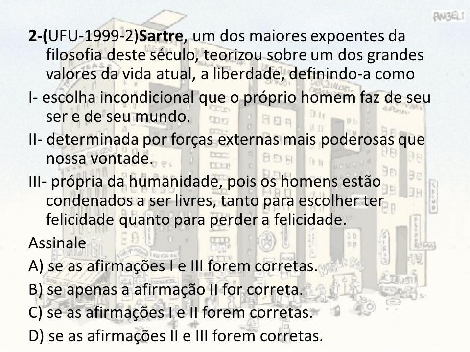2-(UFU-1999-2)Sartre, um dos maiores expoentes da filosofia deste século, teorizou sobre um dos grandes valores da vida atual, a liberdade, definindo-