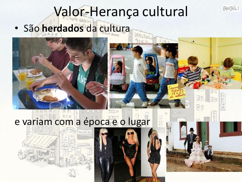 Valor-Herança cultural São herdados da cultura e variam com a época e o lugar
