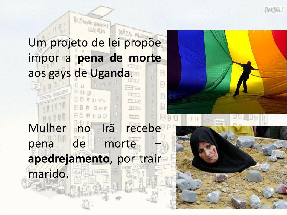 Um projeto de lei propõe impor a pena de morte aos gays de Uganda. Mulher no Irã recebe pena de morte – apedrejamento, por trair marido.
