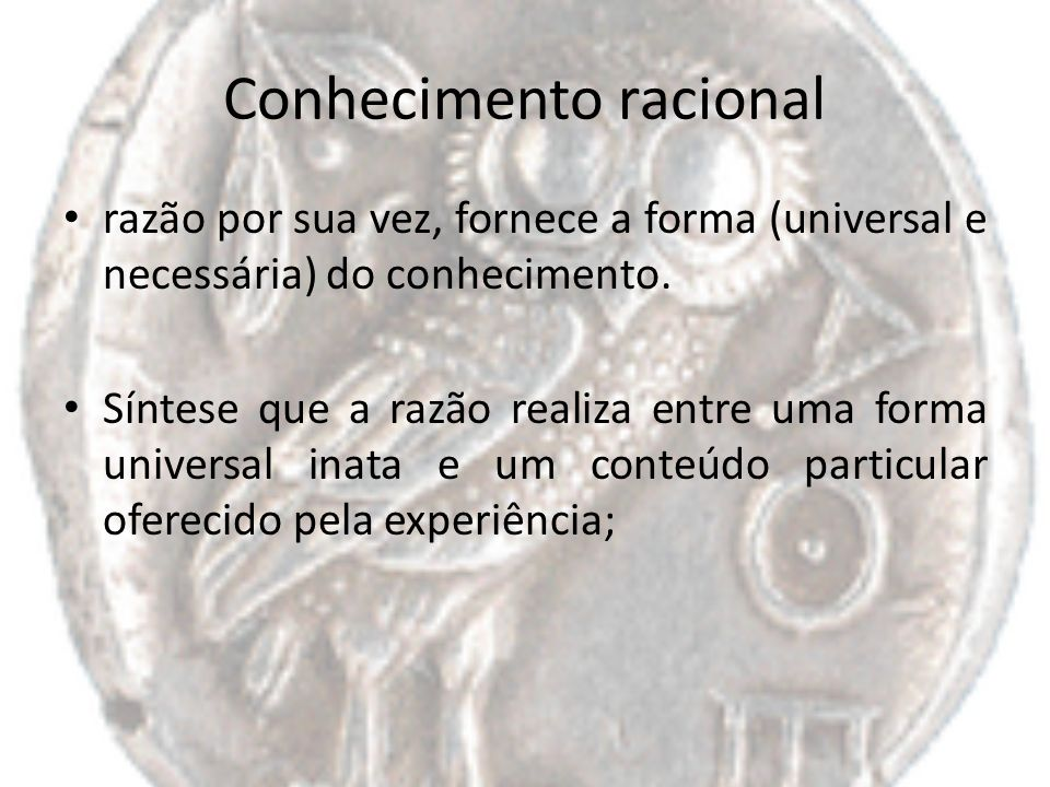 Conhecimento racional razão por sua vez, fornece a forma (universal e necessária) do conhecimento. Síntese que a razão realiza entre uma forma univers