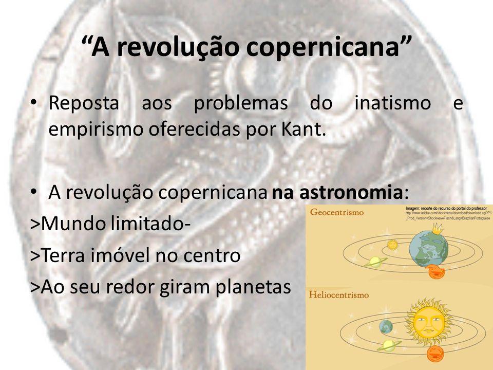 A revolução copernicana Reposta aos problemas do inatismo e empirismo oferecidas por Kant. A revolução copernicana na astronomia: >Mundo limitado- >Te