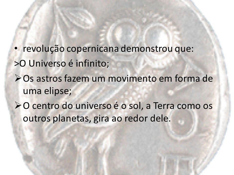 revolução copernicana demonstrou que: >O Universo é infinito; Os astros fazem um movimento em forma de uma elipse; O centro do universo é o sol, a Ter