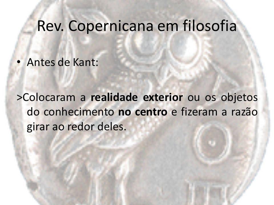 Rev. Copernicana em filosofia Antes de Kant: >Colocaram a realidade exterior ou os objetos do conhecimento no centro e fizeram a razão girar ao redor