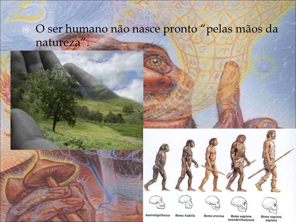 O ser humano não nasce pronto pelas mãos da natureza.