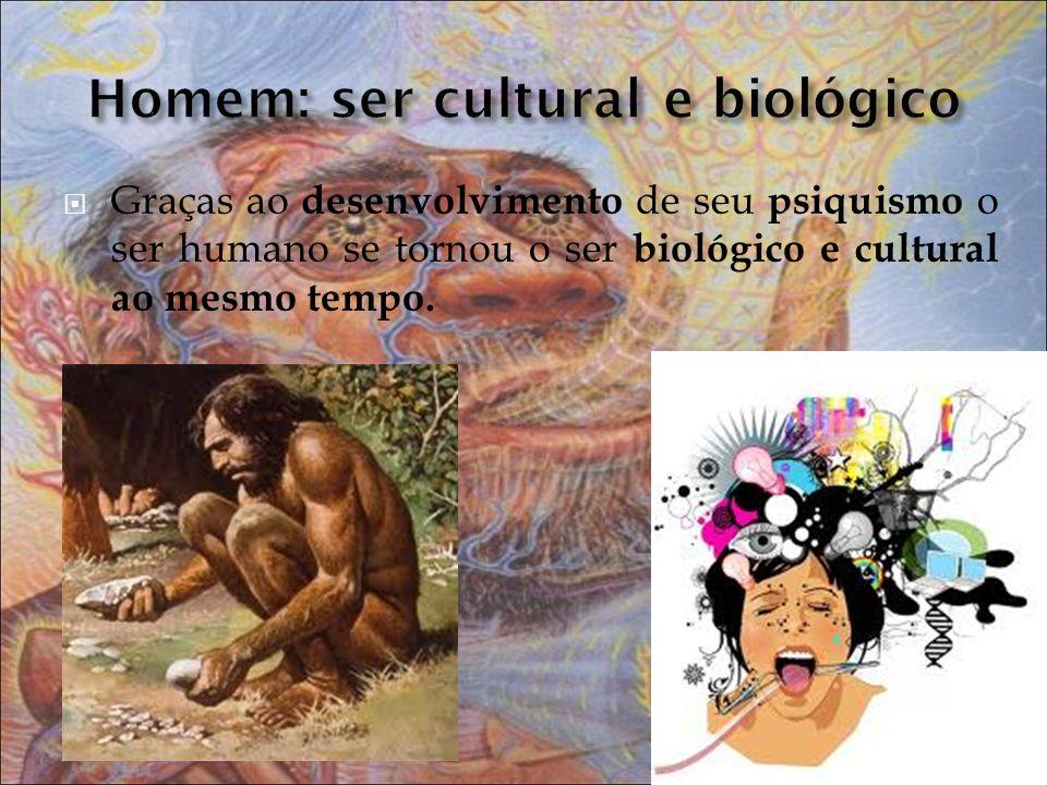Graças ao desenvolvimento de seu psiquismo o ser humano se tornou o ser biológico e cultural ao mesmo tempo.
