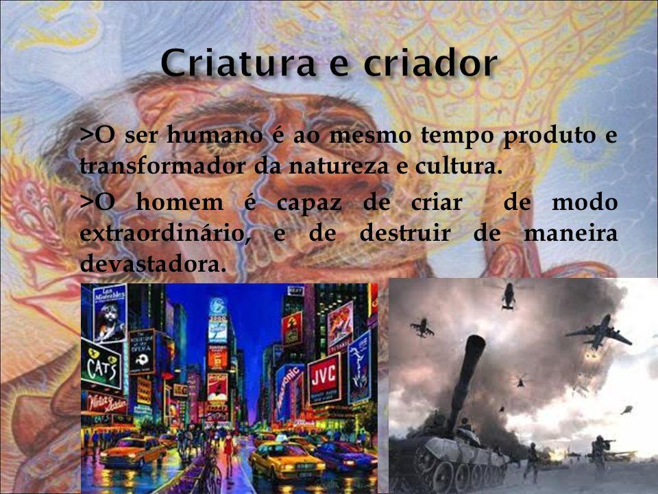 >O ser humano é ao mesmo tempo produto e transformador da natureza e cultura. >O homem é capaz de criar de modo extraordinário, e de destruir de manei