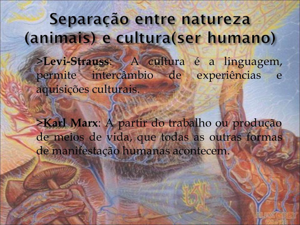 > Levi-Strauss : A cultura é a linguagem, permite intercâmbio de experiências e aquisições culturais. > Karl Marx : A partir do trabalho ou produção d