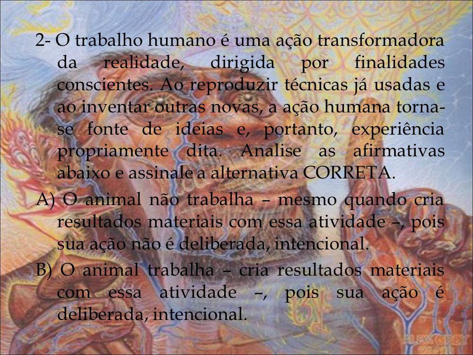 2- O trabalho humano é uma ação transformadora da realidade, dirigida por finalidades conscientes. Ao reproduzir técnicas já usadas e ao inventar outr