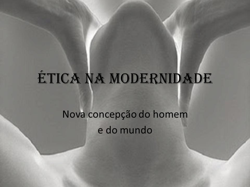 Ética na modernidade Nova concepção do homem e do mundo