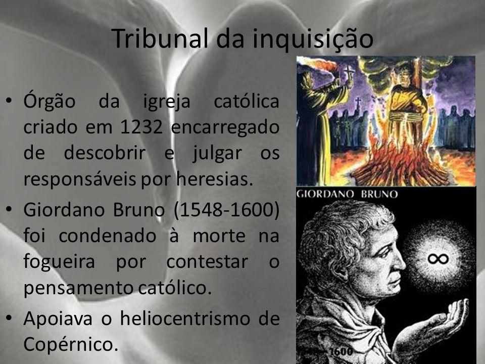 Tribunal da inquisição Órgão da igreja católica criado em 1232 encarregado de descobrir e julgar os responsáveis por heresias. Giordano Bruno (1548-16