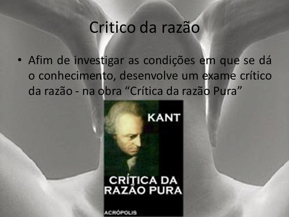 Critico da razão Afim de investigar as condições em que se dá o conhecimento, desenvolve um exame crítico da razão - na obra Crítica da razão Pura