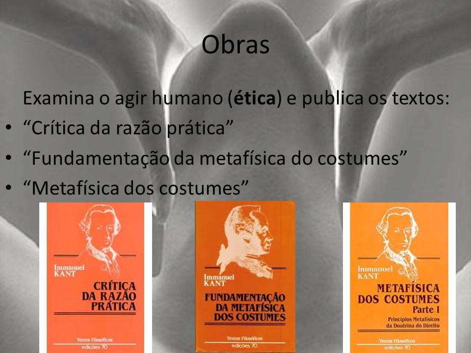 Obras Examina o agir humano (ética) e publica os textos: Crítica da razão prática Fundamentação da metafísica do costumes Metafísica dos costumes