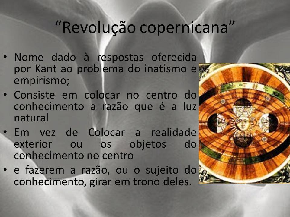 Revolução copernicana Nome dado à respostas oferecida por Kant ao problema do inatismo e empirismo; Consiste em colocar no centro do conhecimento a ra