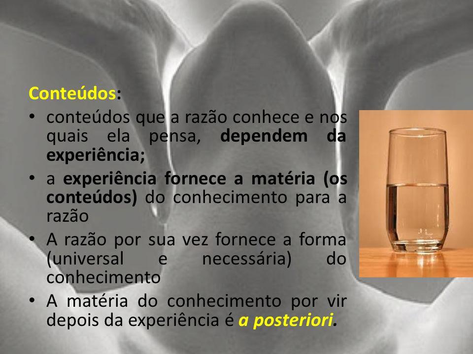 Conteúdos: conteúdos que a razão conhece e nos quais ela pensa, dependem da experiência; a experiência fornece a matéria (os conteúdos) do conheciment
