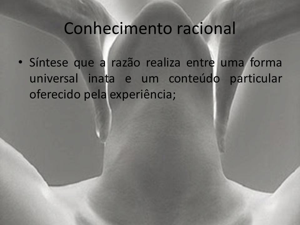 Conhecimento racional Síntese que a razão realiza entre uma forma universal inata e um conteúdo particular oferecido pela experiência;